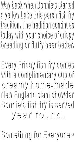 Way back when, Bonnie's started  a yellow Lake Erie perch fish fry  tradition. The tradition continues  today with your choice of crispy breading or fluffy beer batter.  Every Friday fish fry comes  with a complimentary cup of creamy home-made  New England clam chowder Bonnie's fish fry is served  year round.  Something for Everyone~